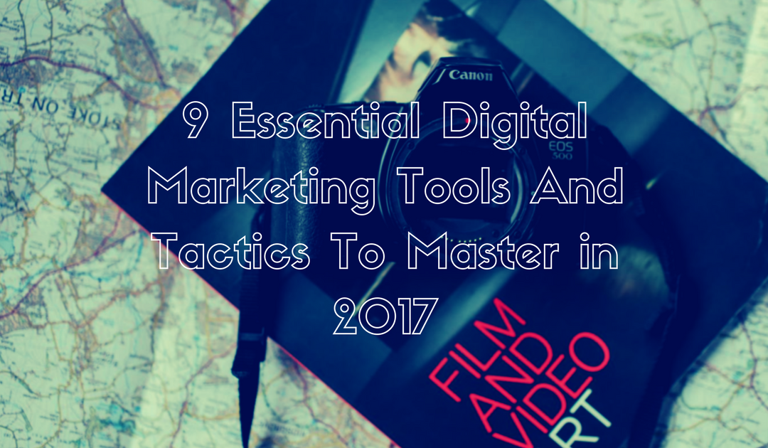 9 Essential Video Digital Marketing Tools And Tactics To Master in 2017