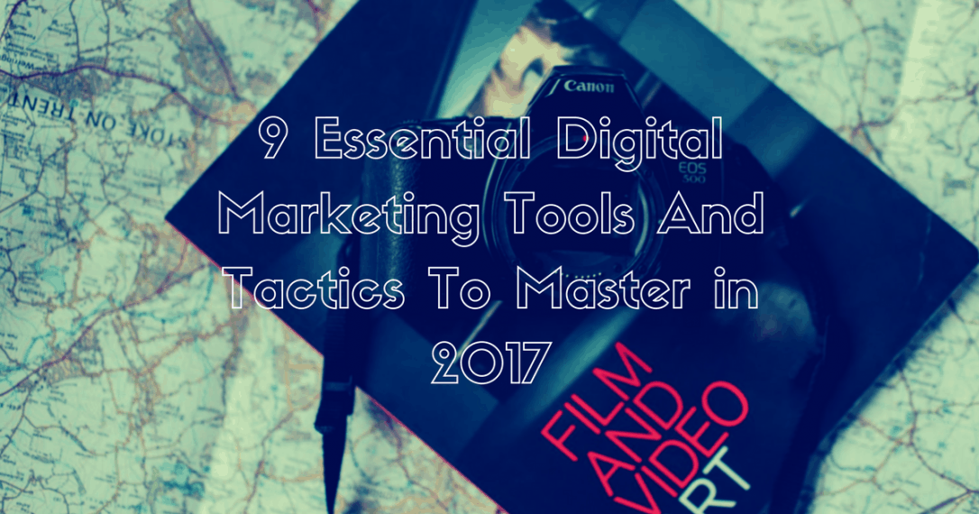 9 Essential Digital Marketing Tools And Tactics To Master
